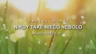 Miháľ Sergej / Sergej Miháľ - NIKDY TAKÉ NIEČO NEBOLO - Kladno 2018 - 6.  díl