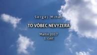 Miháľ Sergej / Sergej Miháľ - TO VÔBEC NEVYZERÁ - Martin 2017 - 1. časť